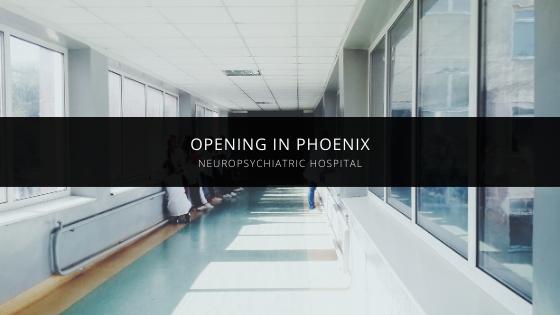 NeuroPsychiatric Hospital Announces Opening in Phoenix