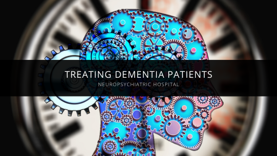 NeuroPsychiatric Hospital Treats Dementia Patients Who Also Suffer from Extreme Behavioral Disturbances