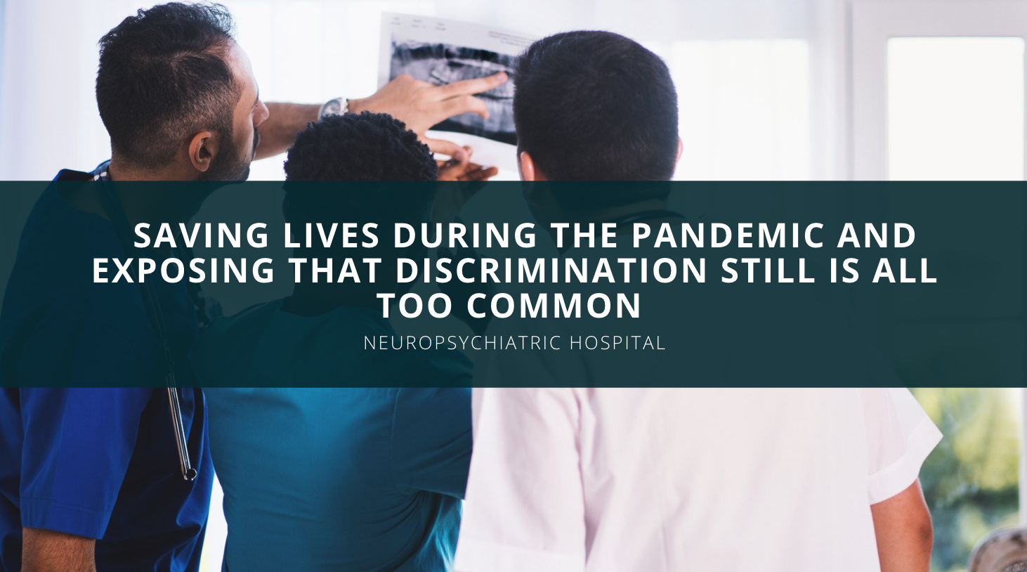 How the NeuroPsychiatric Hospitals System is Saving Lives During the Pandemic and Exposing that Discrimination Still is All Too Common