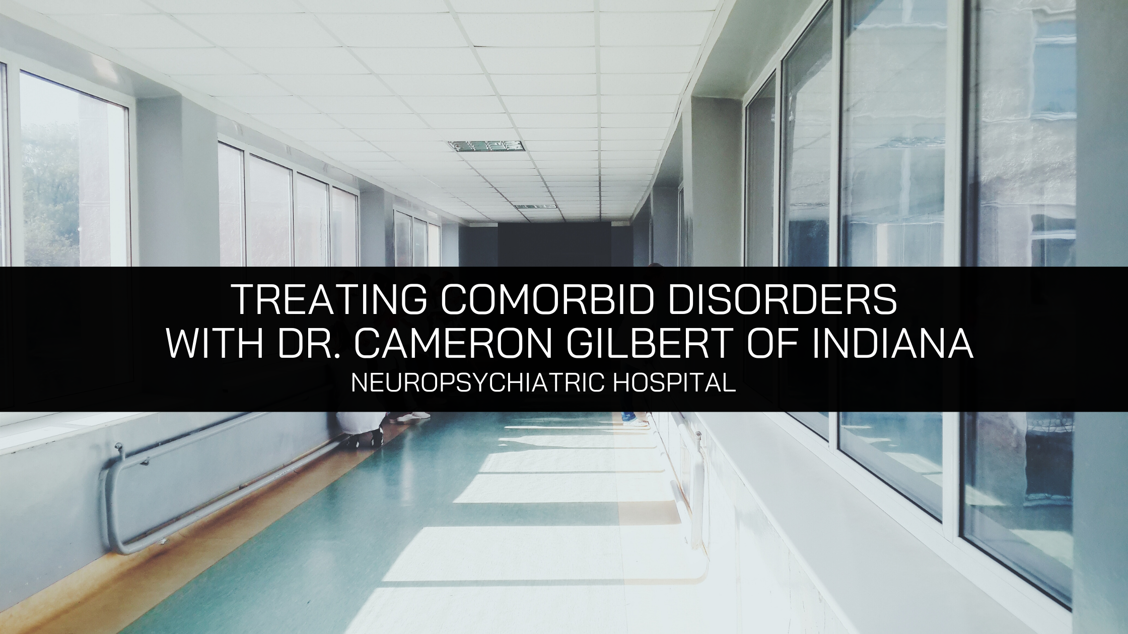 NeuroPsychiatric Hospitals' Expansion Approach To Treating Comorbid Disorders With Dr. Cameron Gilbert of Indiana